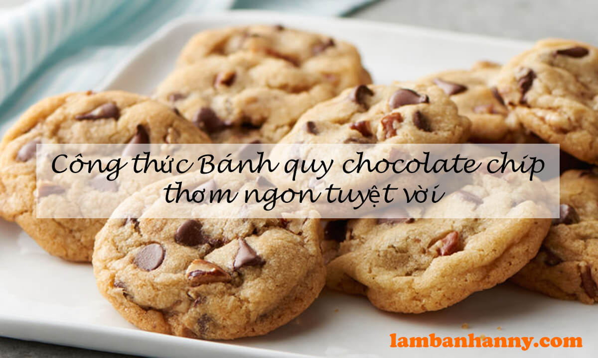 Công thức Bánh quy chocolate chip thơm ngon tuyệt vời