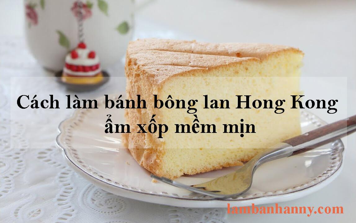 Cách làm bánh bông lan Hong Kong ẩm xốp mềm mịn