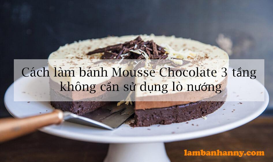 Cách làm bánh Mousse Chocolate 3 tầng không cần sử dụng lò nướng