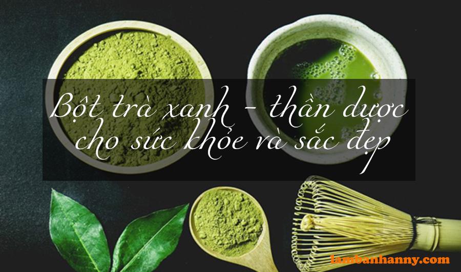 Bột trà xanh – thần dược cho sức khỏe và sắc đẹp