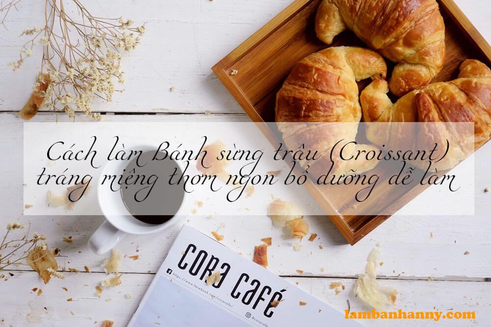Cách làm Bánh sừng trâu (Croissant) tráng miệng thơm ngon bổ dưỡng dễ làm