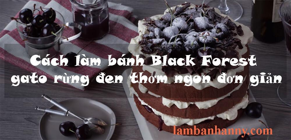 Cách làm bánh Black Forest gato rừng đen thơm ngon đơn giản