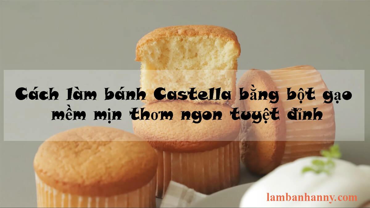 Cách làm bánh Castella bằng bột gạo mềm mịn thơm ngon tuyệt đỉnh