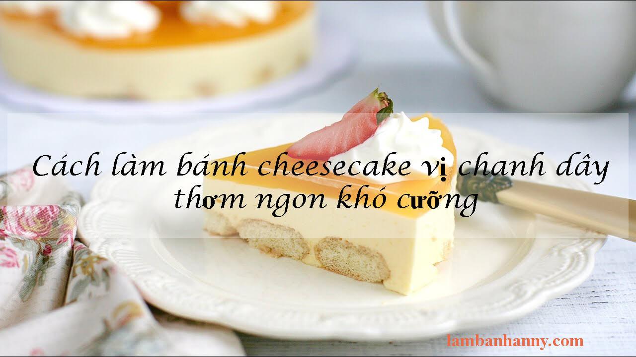 Cách làm bánh cheesecake vị chanh dây thơm ngon khó cưỡng