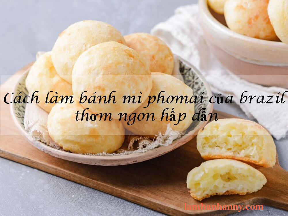 Cách làm bánh mì phomai của brazil thơm ngon hấp dẫn