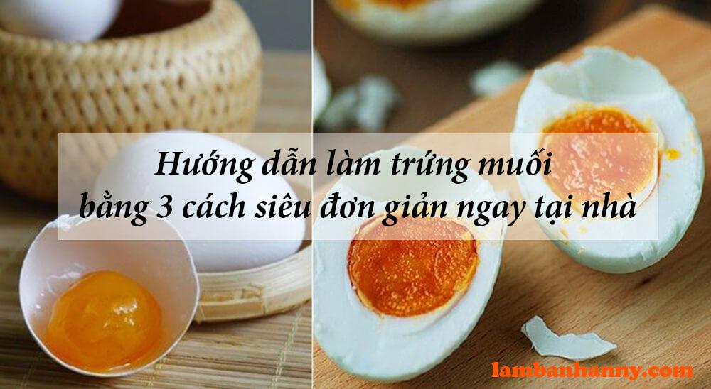 Hướng dẫn làm trứng muối bằng 3 cách siêu đơn giản ngay tại nhà