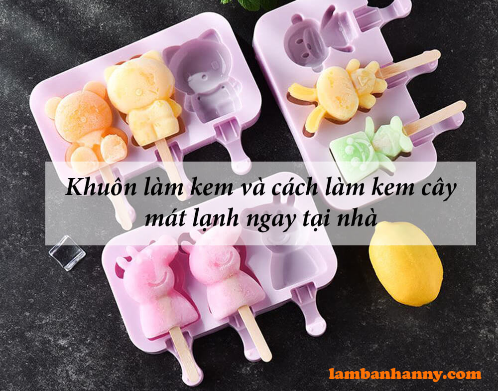 Khuôn làm kem và những cách làm kem cây mát lạnh ngay tại nhà
