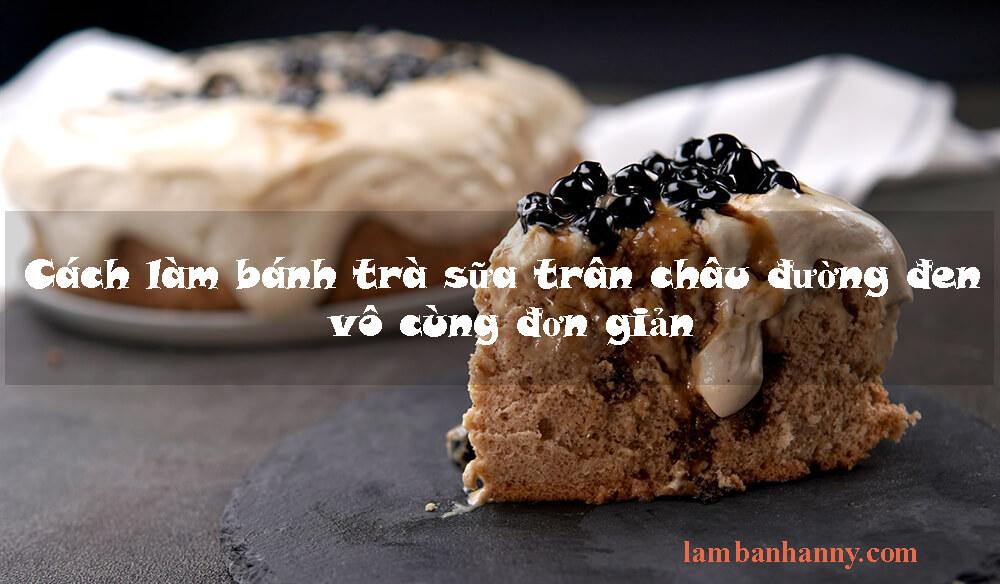 Cách làm bánh trà sữa trân châu đường đen vô cùng đơn giản