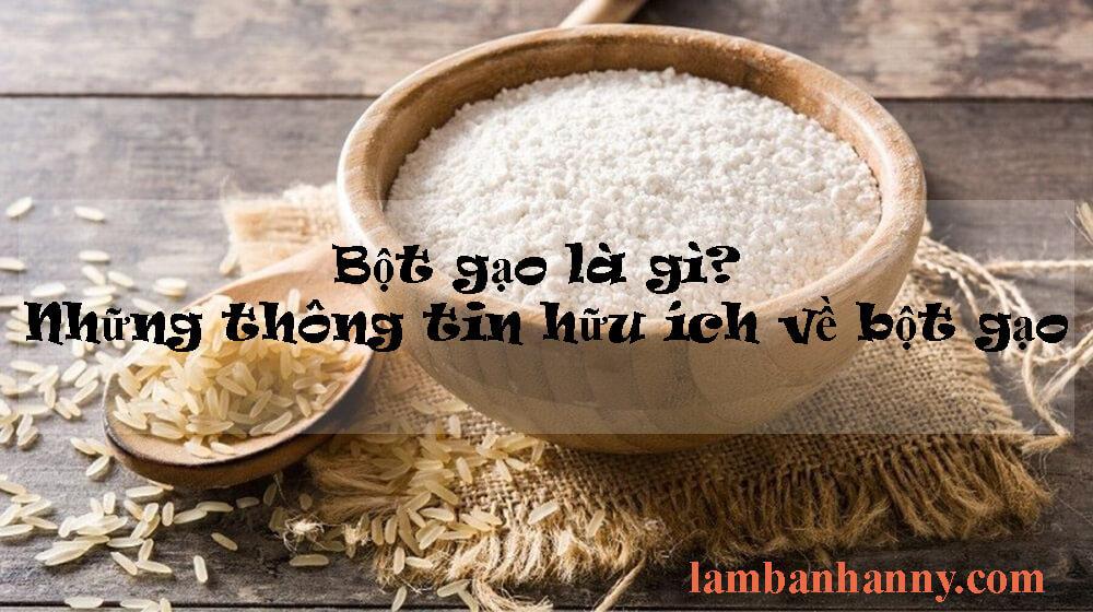 Bột gạo là gì? Những thông tin có thể bạn chưa biết về bột gạo