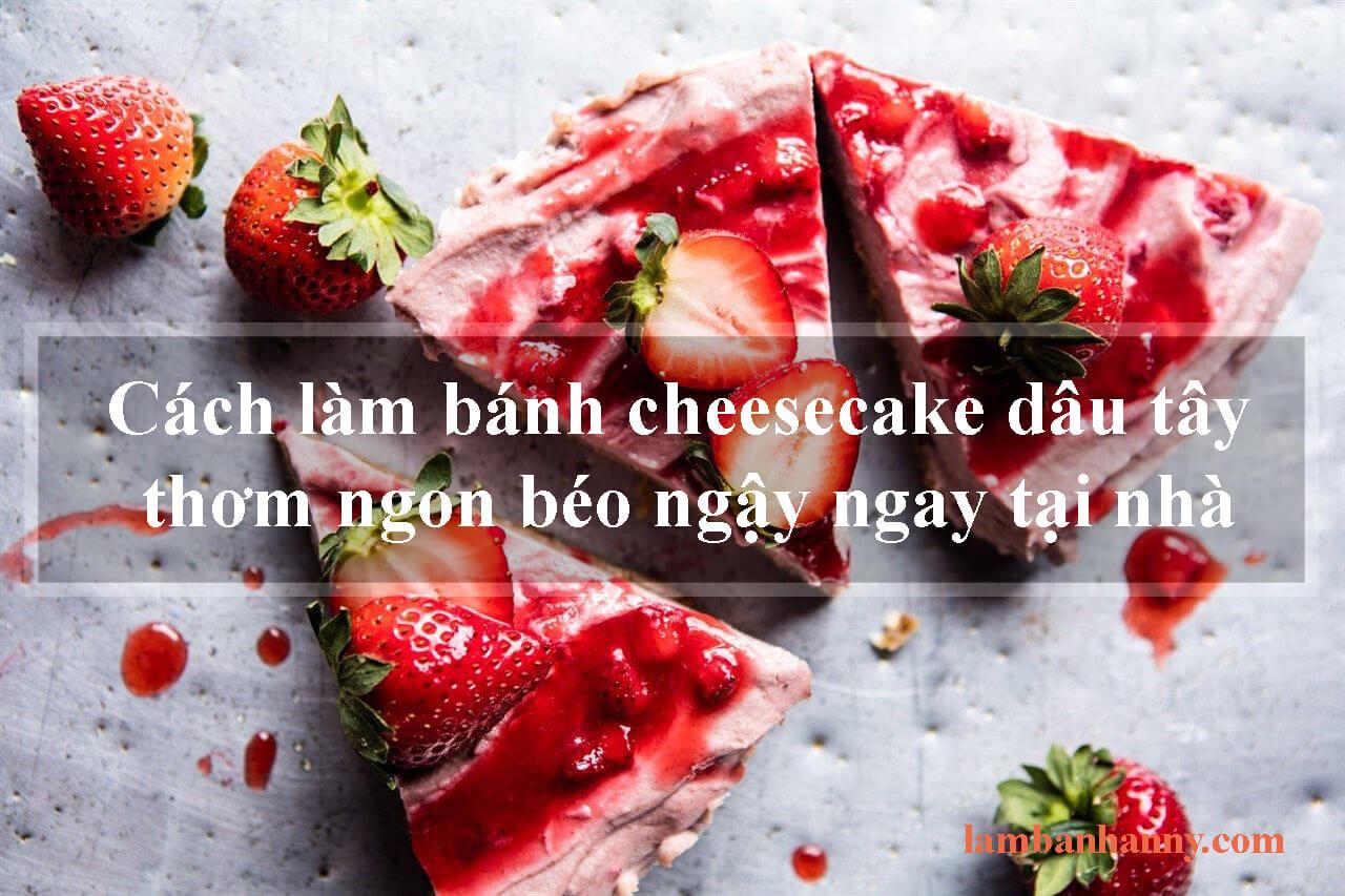 Cách làm bánh cheesecake dâu tây thơm ngon béo ngậy ngay tại nhà