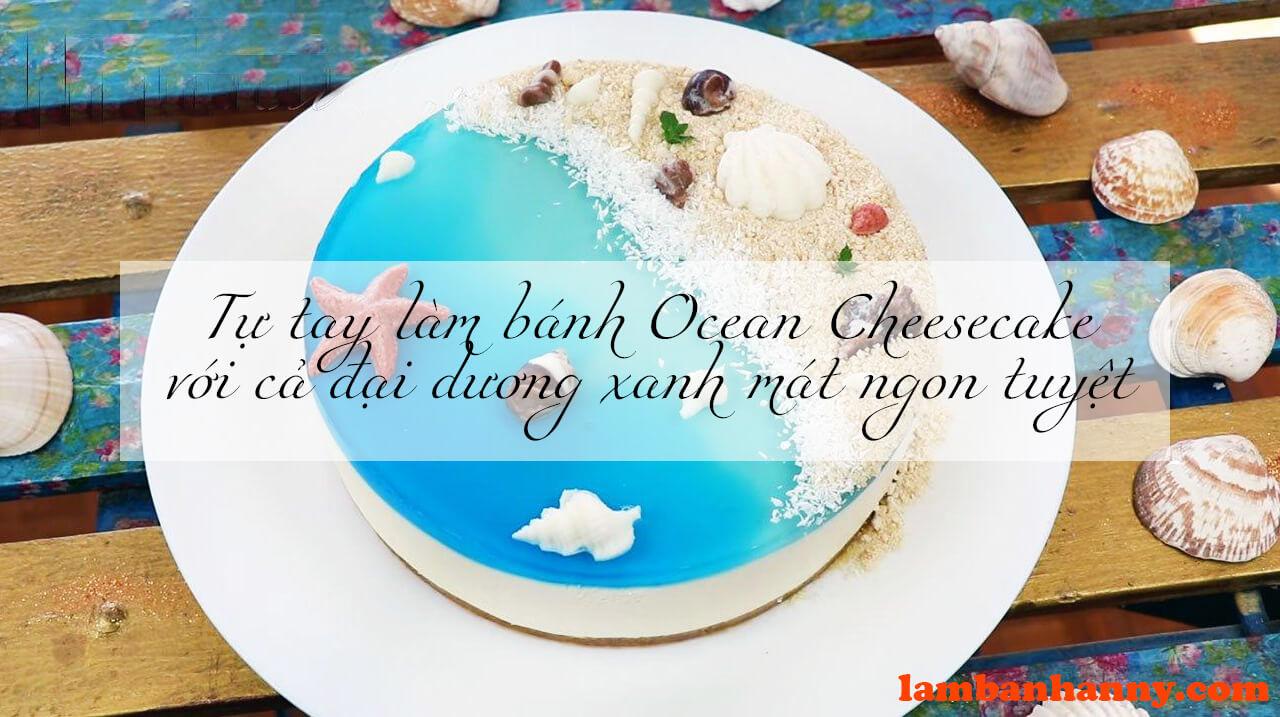 Tự tay làm bánh Ocean Cheesecake đơn giản với cả đại dương xanh mát ngon tuyệt