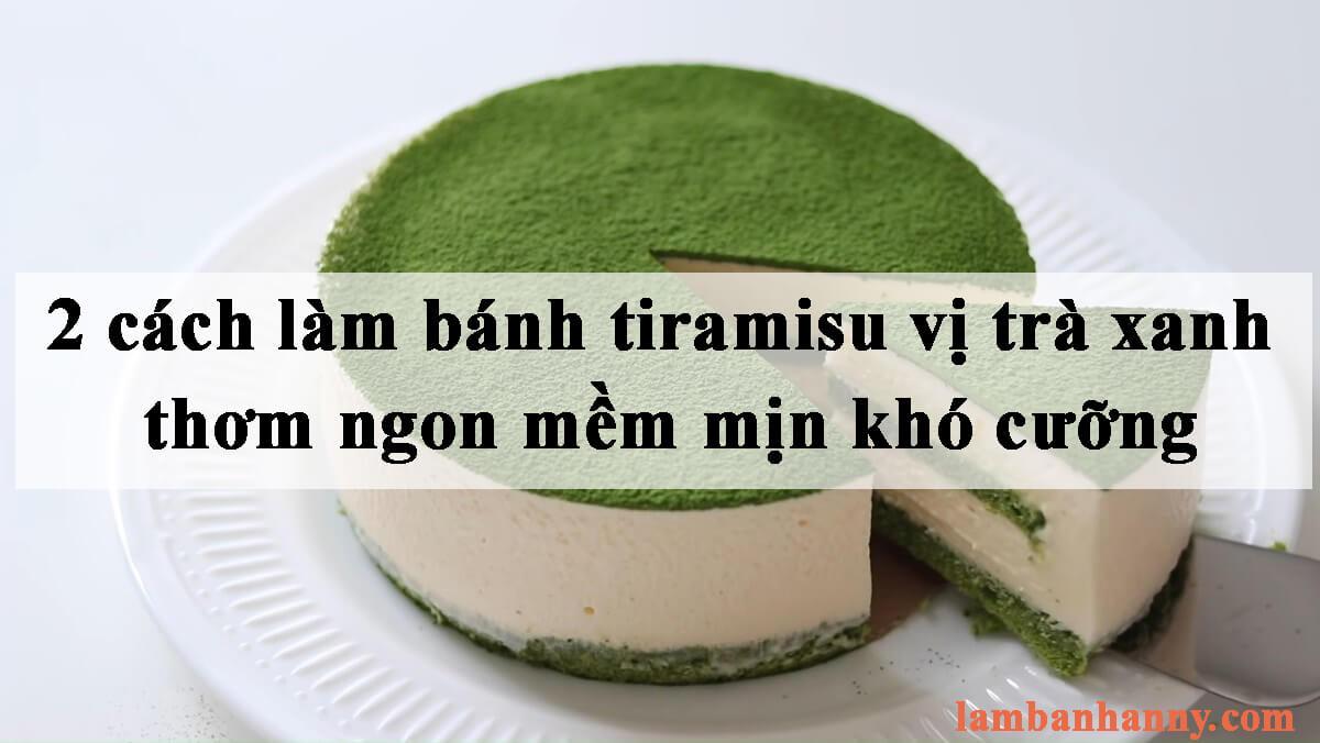 2 cách làm bánh tiramisu vị trà xanh thơm ngon mềm mịn khó cưỡng