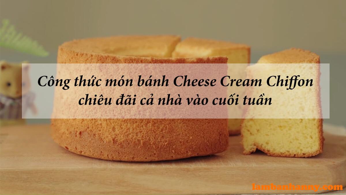 Công thức món bánh Cheese Cream Chiffon chiêu đãi cả nhà vào cuối tuần