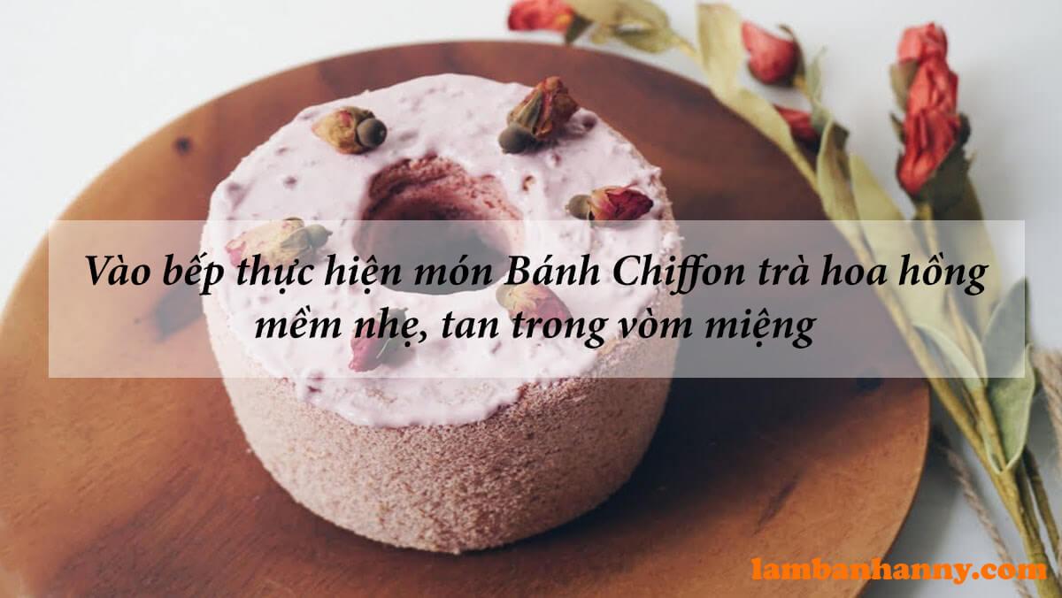 Vào bếp thực hiện món Bánh Chiffon trà hoa hồng mềm nhẹ, tan trong vòm miệng