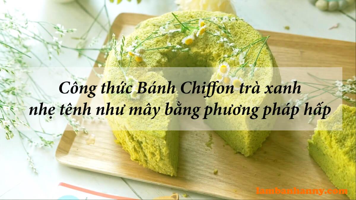 Công thức Bánh Chiffon trà xanh nhẹ tênh như mây bằng phương pháp hấp
