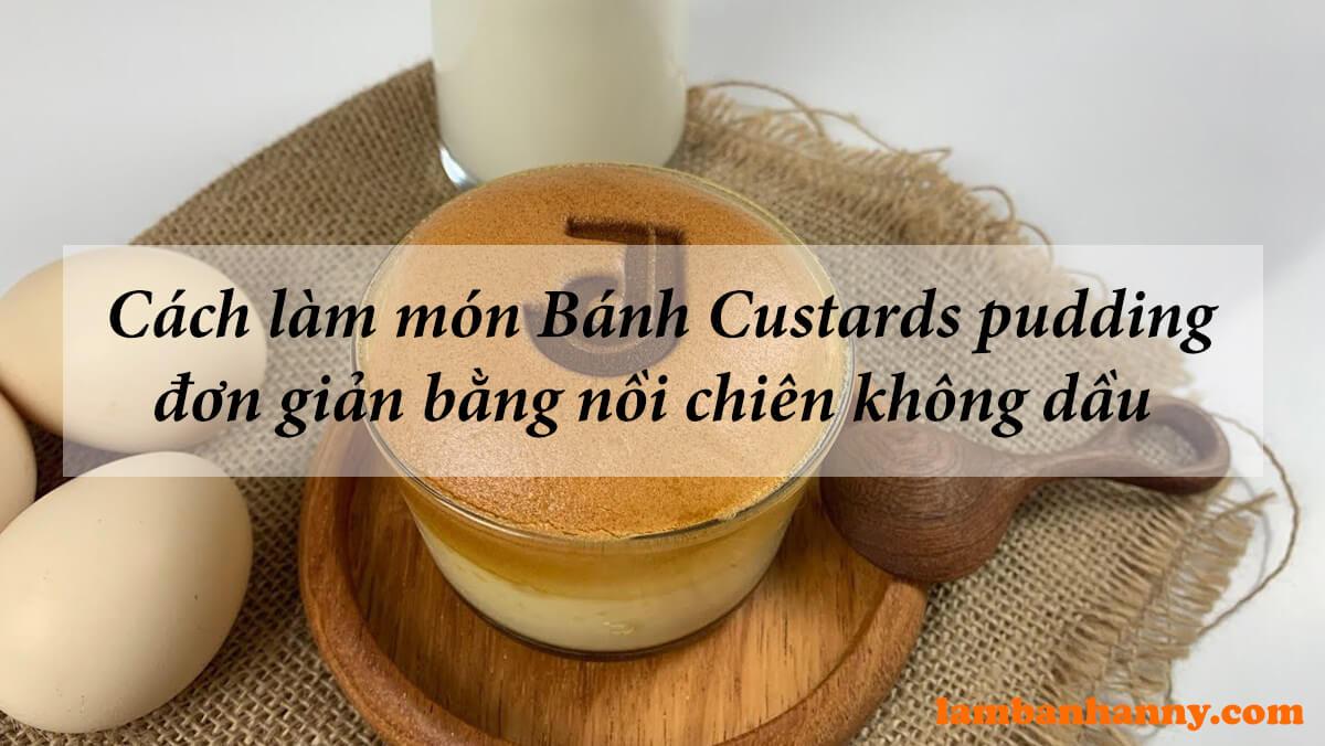 Cách làm món Bánh Custards pudding bằng nồi chiên không dầu tiện dụng đơn giản dễ làm
