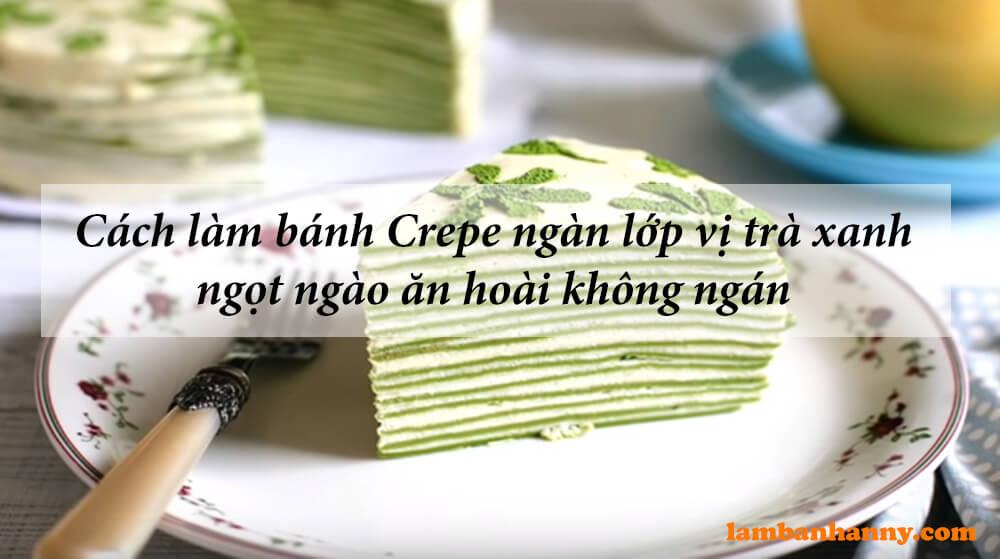 Cách làm bánh Crepe ngàn lớp vị trà xanh ngọt ngào ăn hoài không ngán