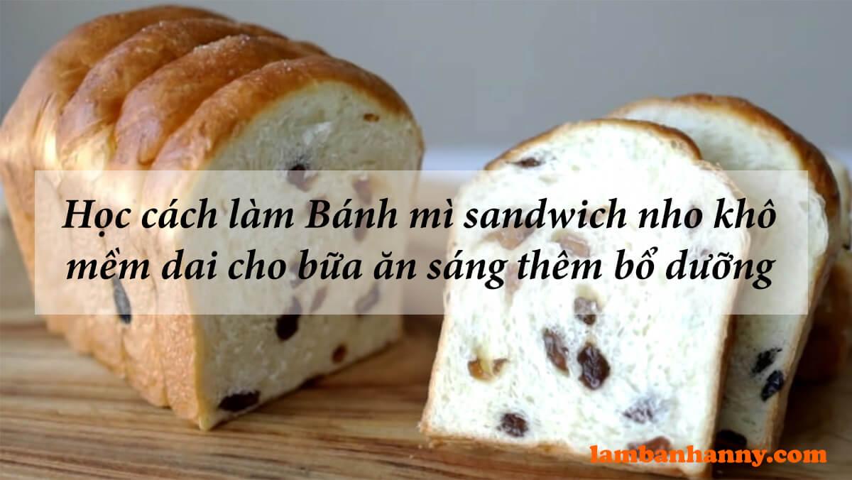 Học cách làm Bánh mì sandwich nho khô mềm dai cho bữa ăn sáng thêm thơm ngon bổ dưỡng