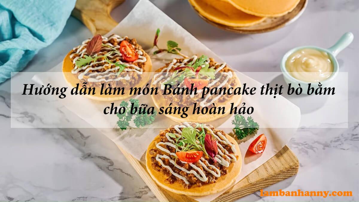Hướng dẫn làm món Bánh pancake thịt bò bằm cho bữa sáng hoàn hảo