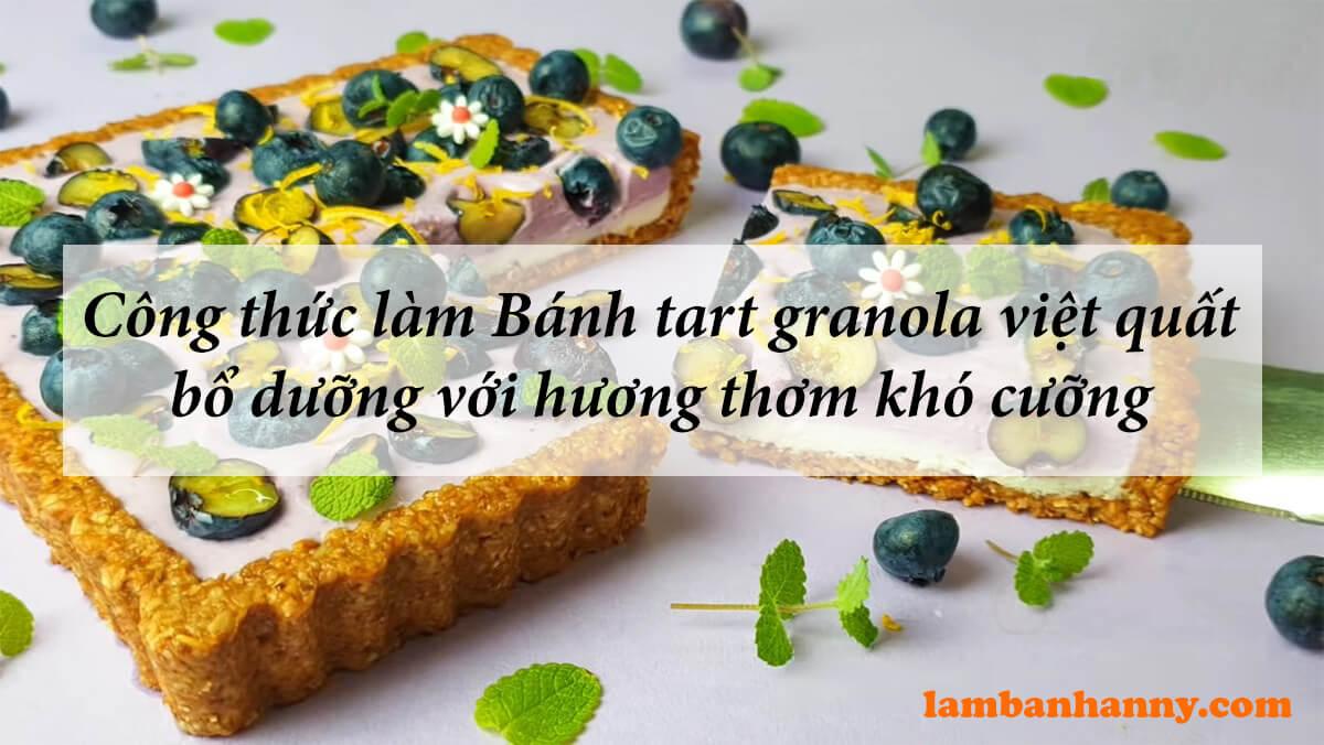 Công thức làm Bánh tart granola việt quất bổ dưỡng với hương thơm đặc trưng khó cưỡng