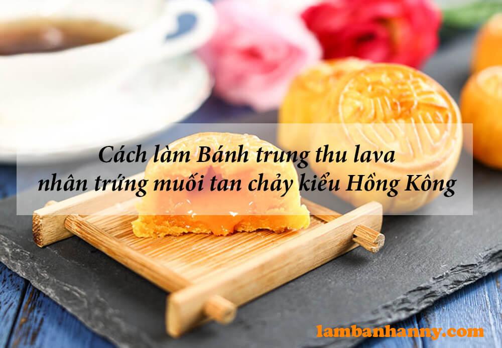 Cách làm Bánh trung thu lava nhân trứng muối tan chảy kiểu Hồng Kông biến tấu cực lạ miệng