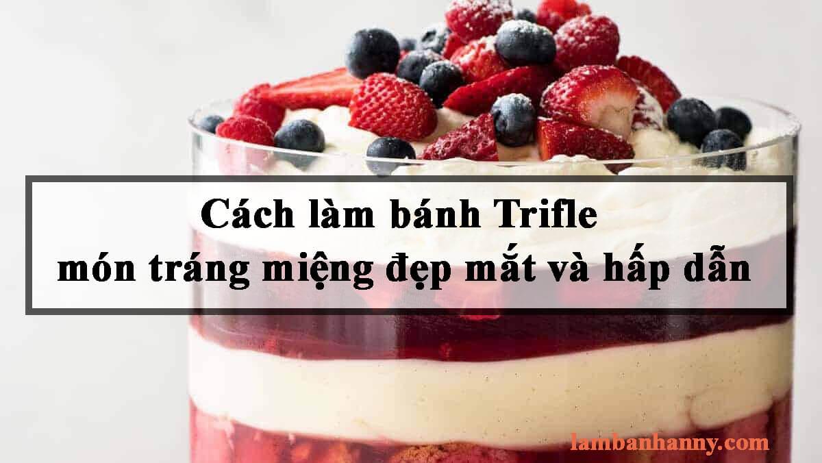 Cách làm bánh Trifle món tráng miệng đẹp mắt và hấp dẫn