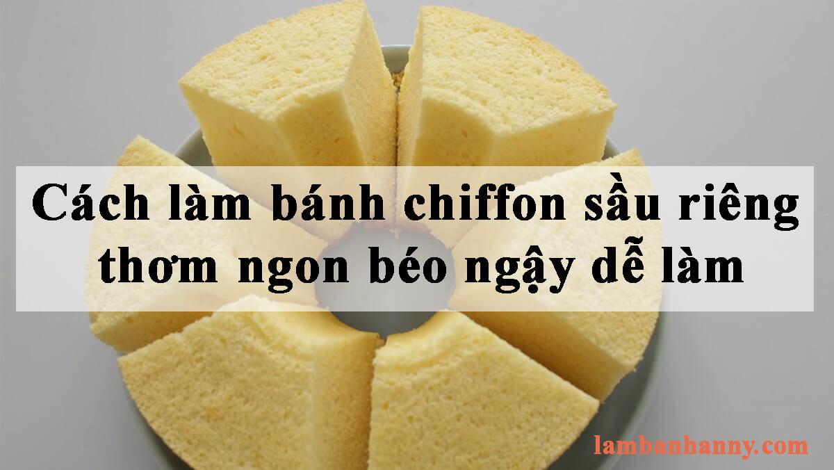 Cách làm bánh chiffon sầu riêng thơm ngon béo ngậy dễ làm