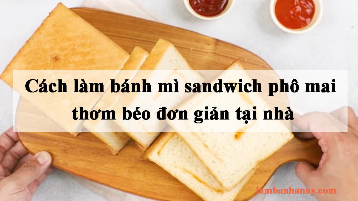 Cách làm bánh mì sandwich phô mai thơm béo đơn giản tại nhà