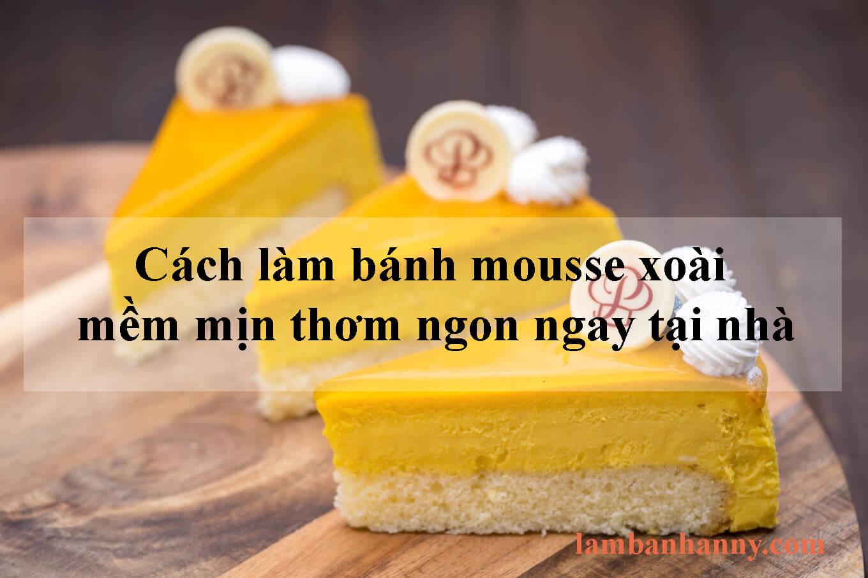 Cách làm bánh mousse xoài mềm mịn thơm ngon ngay tại nhà
