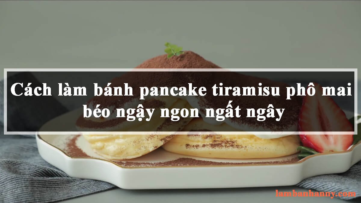 Cách làm bánh pancake tiramisu phô mai béo ngậy ngon ngất ngây