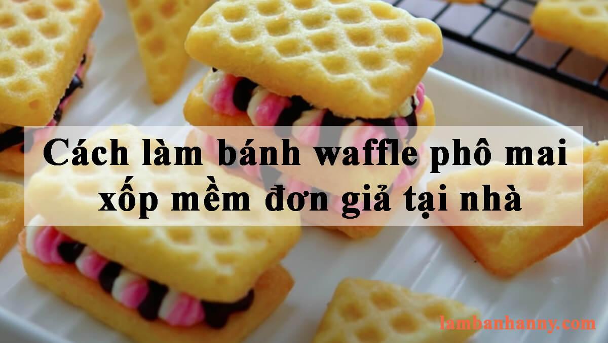 Cách làm bánh waffle phô mai xốp mềm đơn giản tại nhà