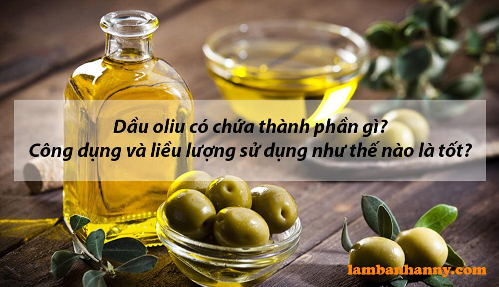 Dầu oliu có chứa thành phần gì? Công dụng và liều lượng sử dụng như thế nào là tốt?
