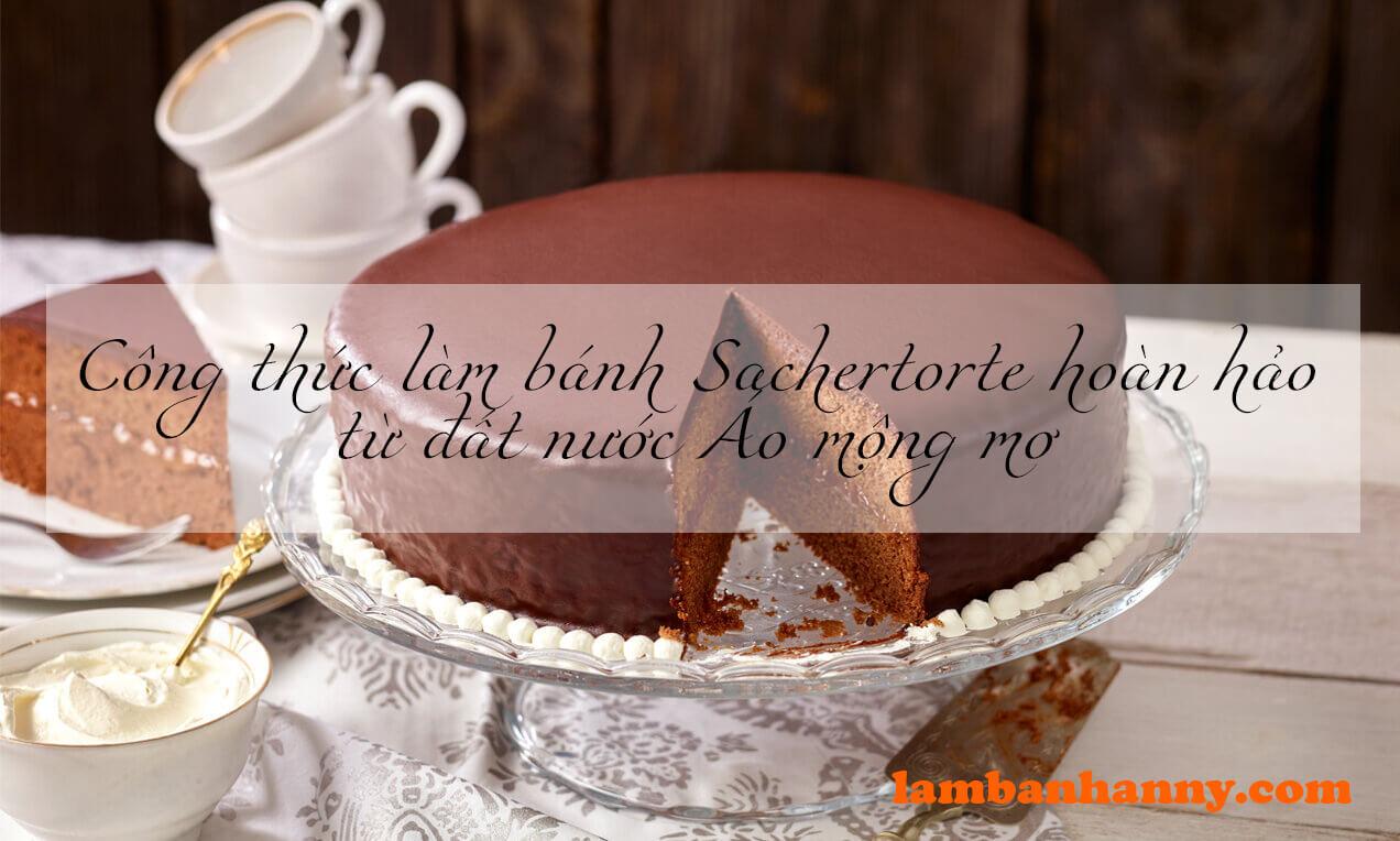 Công thức làm bánh Sachertorte hoàn hảo từ đất nước Áo mộng mơ