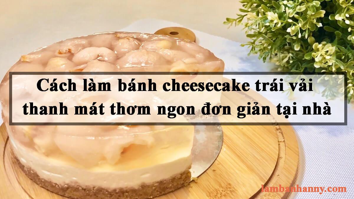 Cách làm bánh cheesecake trái vải thanh mát thơm ngon đơn giản tại nhà
