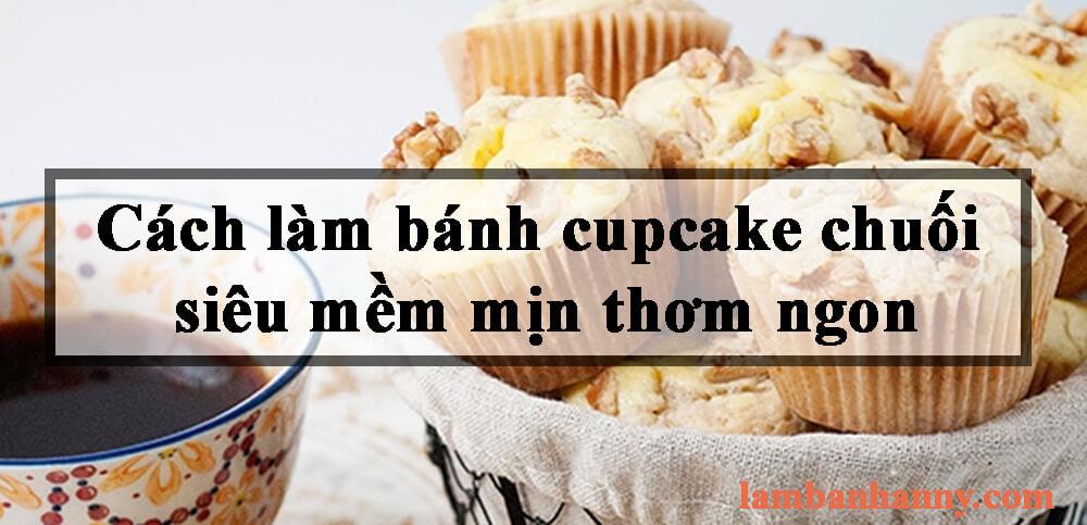 Cách làm bánh cupcake chuối siêu mềm mịn thơm ngon