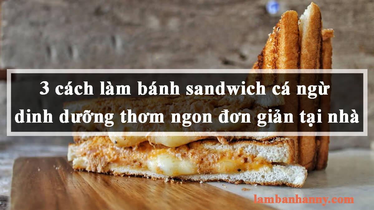 3 cách làm bánh sandwich cá ngừ dinh dưỡng thơm ngon đơn giản tại nhà