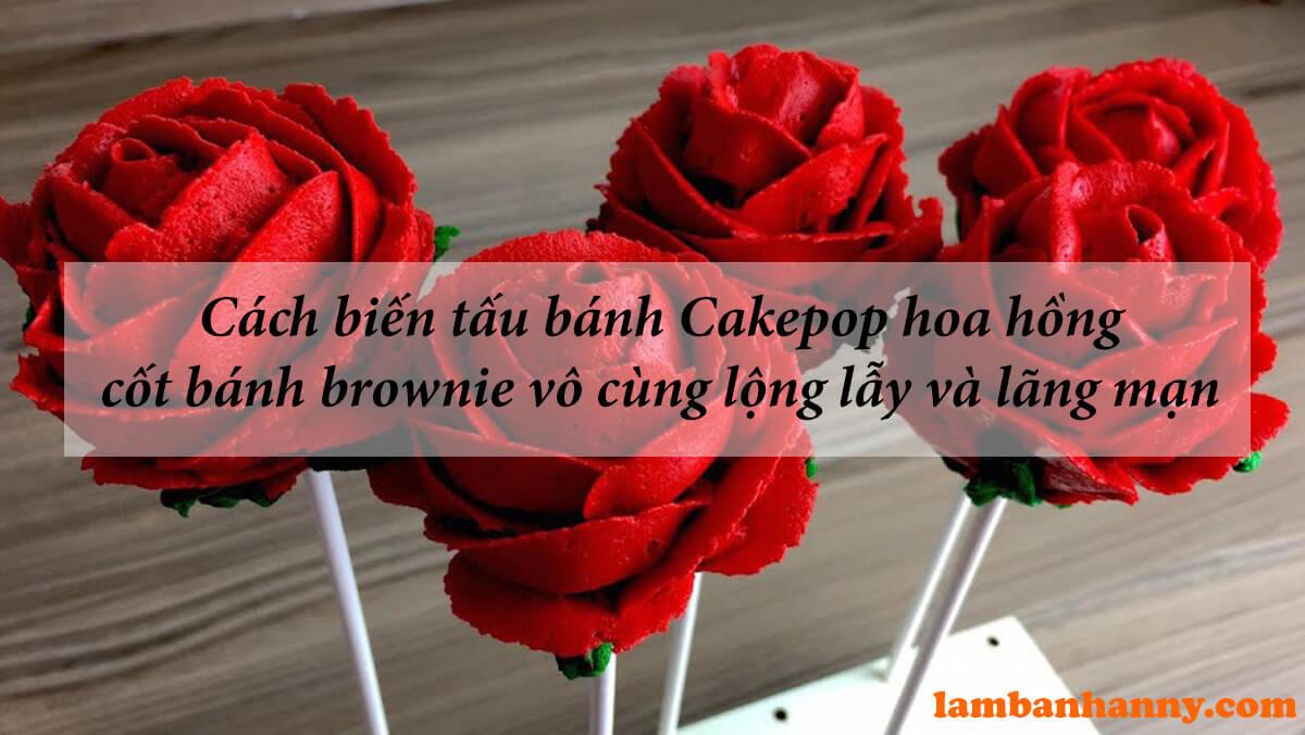 Cách biến tấu bánh Cakepop hoa hồng cốt bánh brownie vô cùng lộng lẫy và lãng mạn