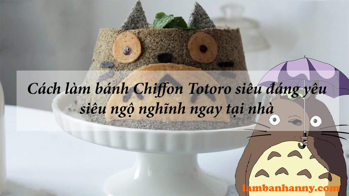Cách làm bánh Chiffon Totoro siêu đáng yêu siêu ngộ nghĩnh ngay tại nhà