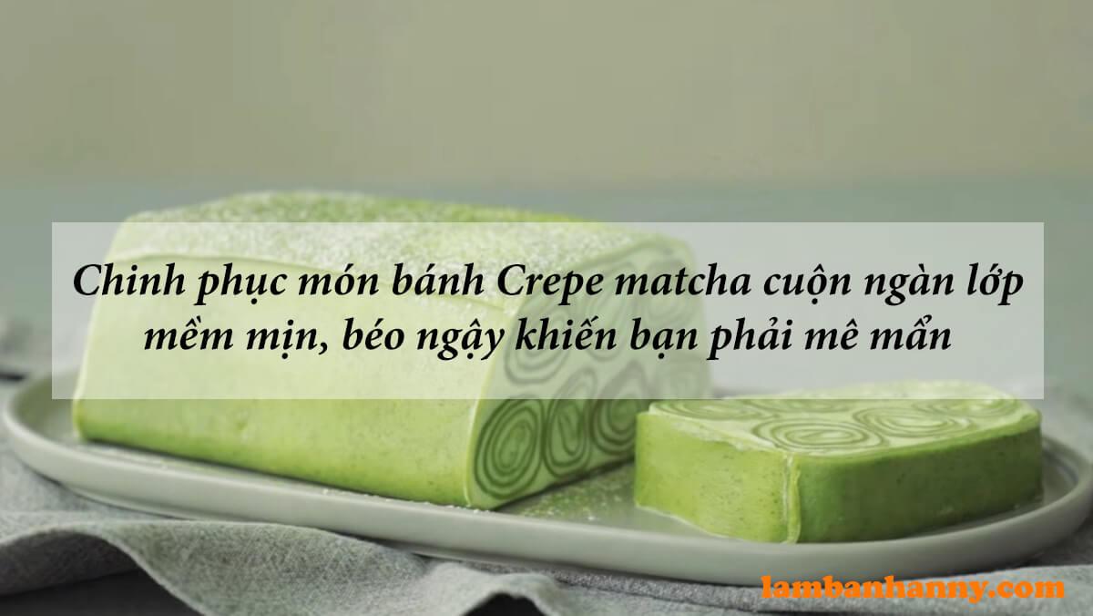 Chinh phục món bánh Crepe matcha cuộn ngàn lớp mềm mịn béo ngậy khiến bạn phải mê mẩn