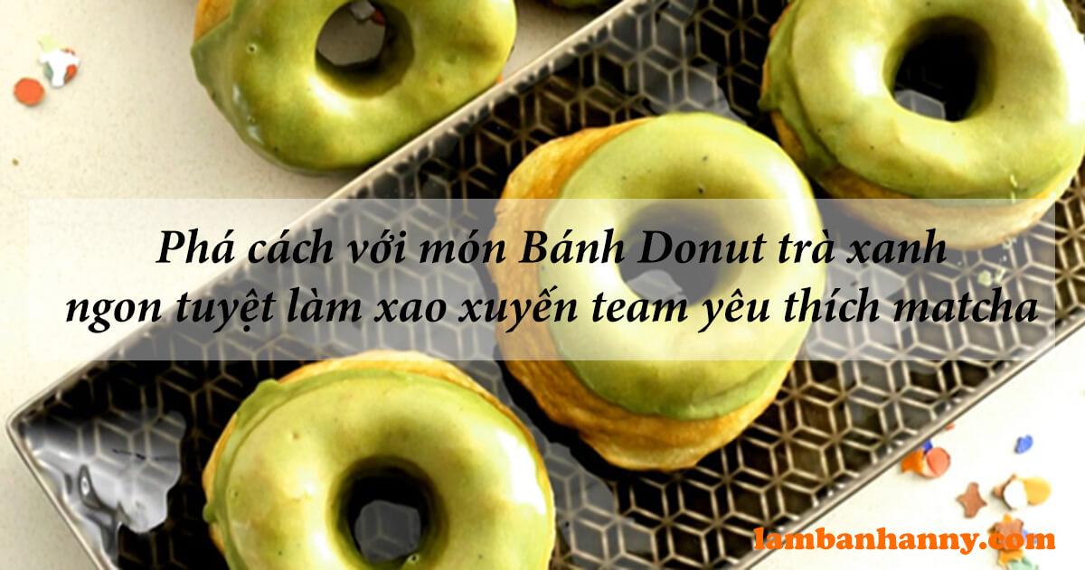Phá cách với món Bánh Donut trà xanh ngon tuyệt làm xao xuyến team yêu thích matcha