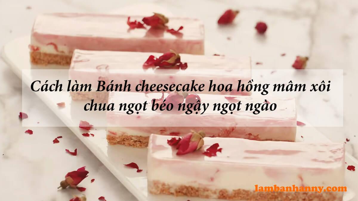 Cách làm Bánh cheesecake hoa hồng mâm xôi chua ngọt béo ngậy ngọt ngào