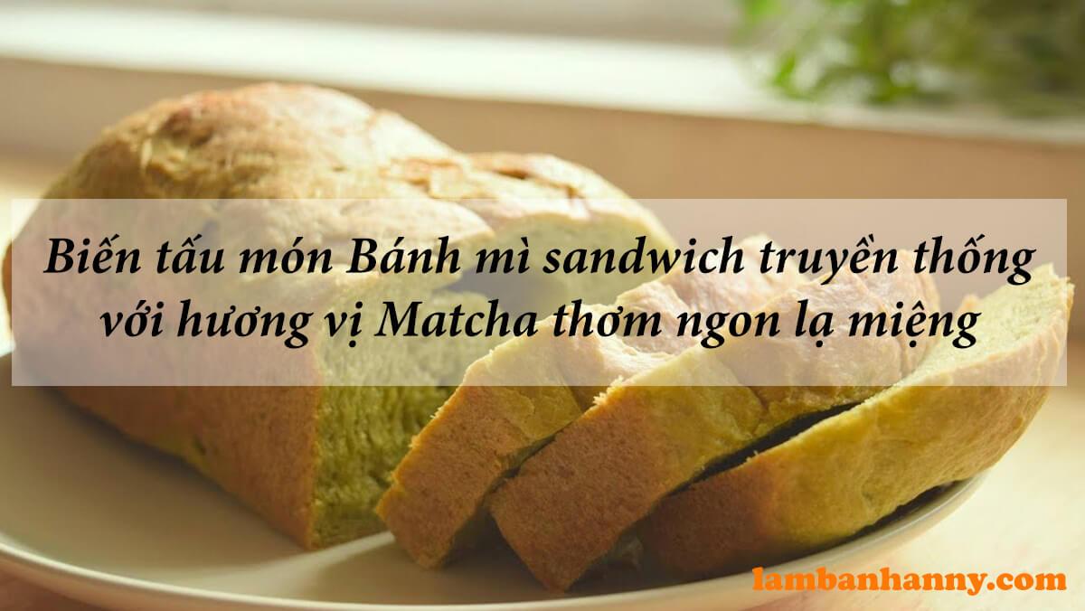 Biến tấu món Bánh mì sandwich truyền thống với hương vị matcha thơm ngon lạ miệng