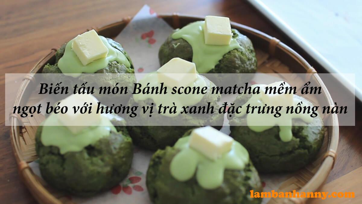 Biến tấu món Bánh scone matcha mềm ẩm ngọt béo với hương vị trà xanh đặc trưng nồng nàn