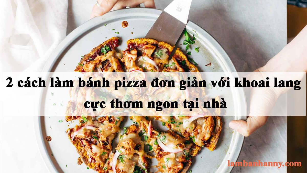 Bật mí 2 cách làm bánh pizza đơn giản với khoai lang cực thơm ngon tại nhà
