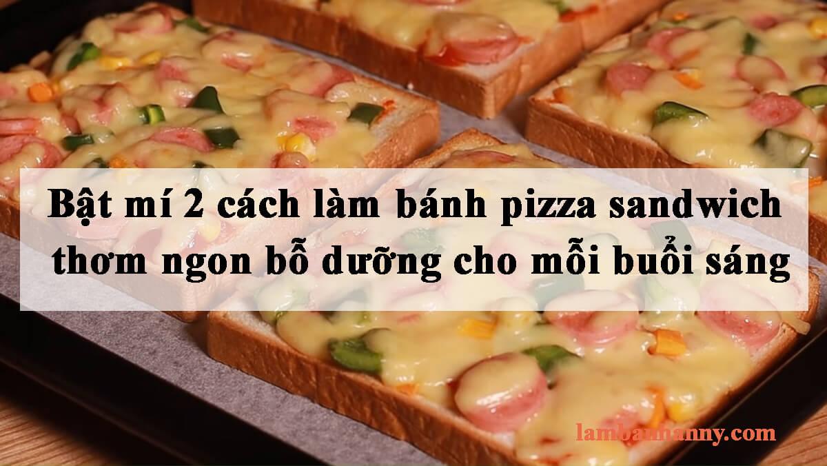 Bật mí 2 cách làm bánh pizza sandwich thơm ngon bỗ dưỡng cho mỗi buổi sáng