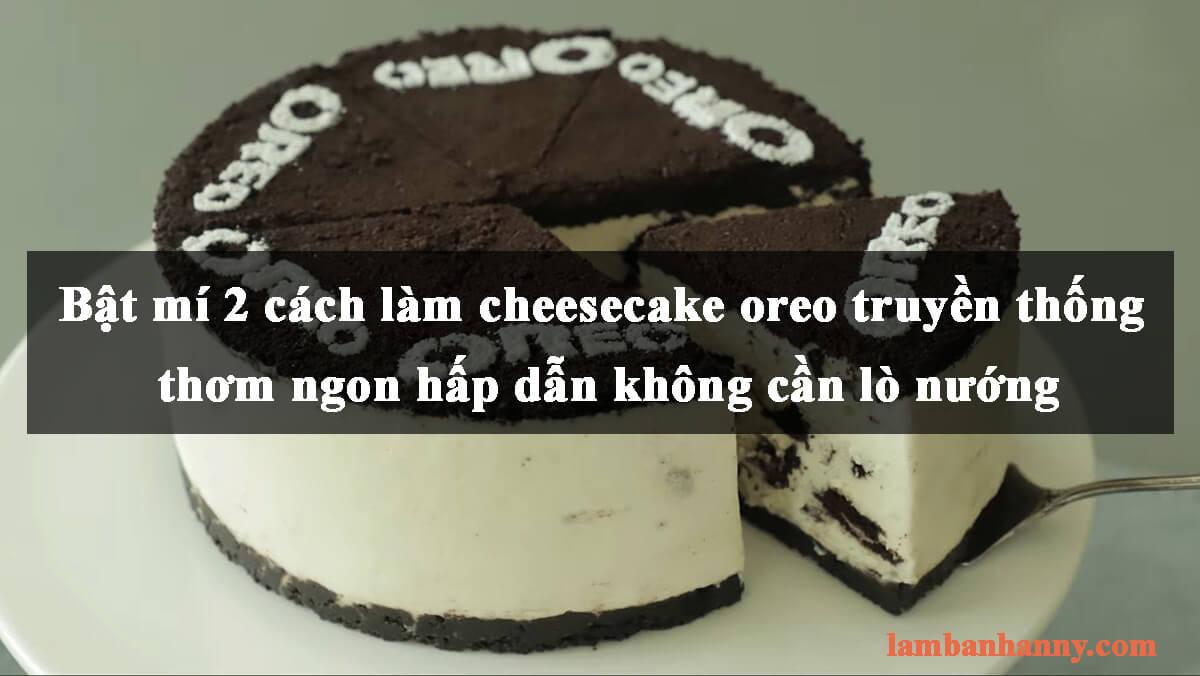 Bật mí 2 cách làm cheesecake oreo truyền thống thơm ngon hấp dẫn không cần lò nướng
