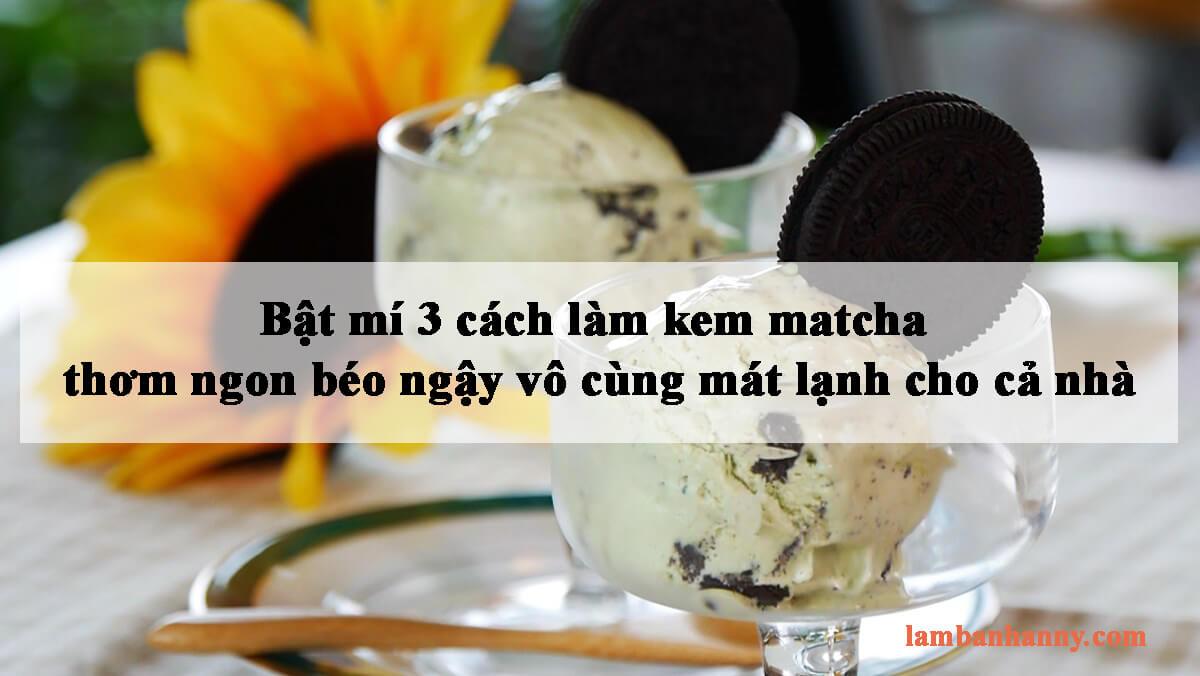Bật mí 3 cách làm kem matcha thơm ngon béo ngậy vô cùng mát lạnh cho cả nhà