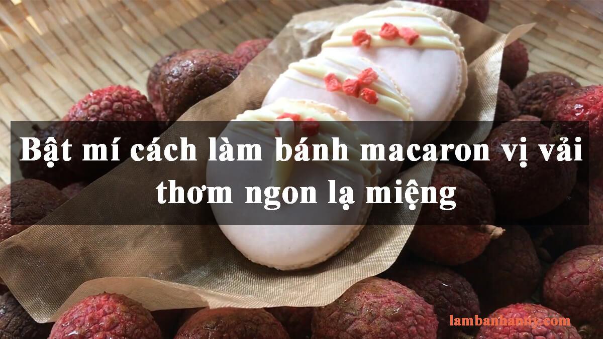 Bật mí cách làm bánh macaron vị vải thơm ngon lạ miệng