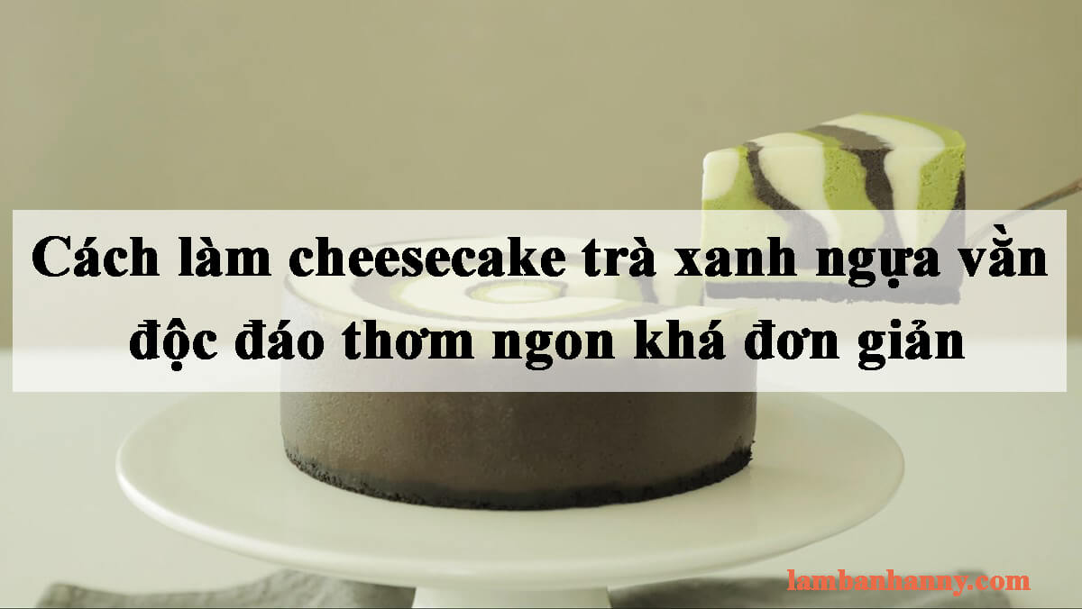 Bật mí cách làm cheesecake trà xanh ngựa vằn độc đáo thơm ngon khá đơn giản