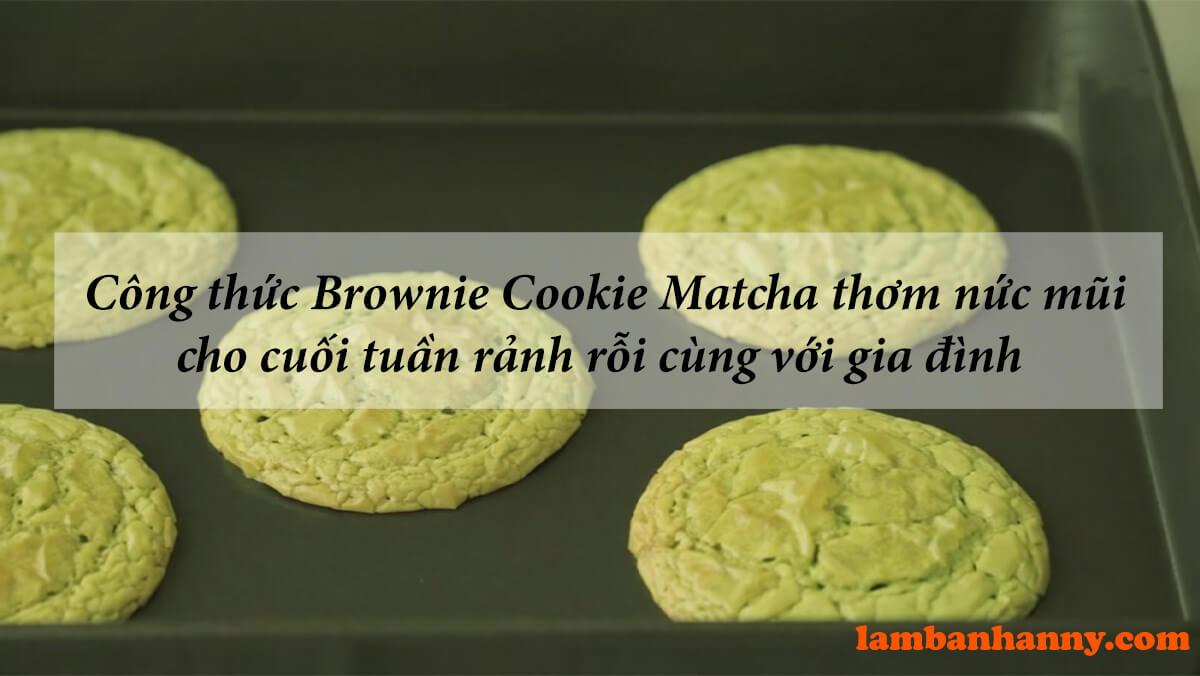 Công thức Brownie Cookie Matcha thơm nức mũi cho cuối tuần rảnh rỗi cùng với gia đình